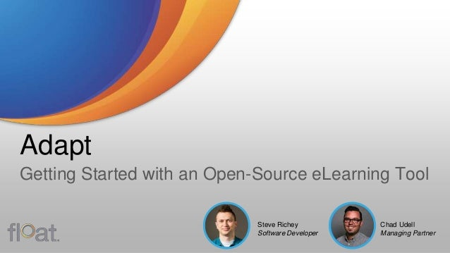 Adapt Getting Started with an Open-Source eLearning Tool Chad Udell Managing Partner Steve Richey Software Developer