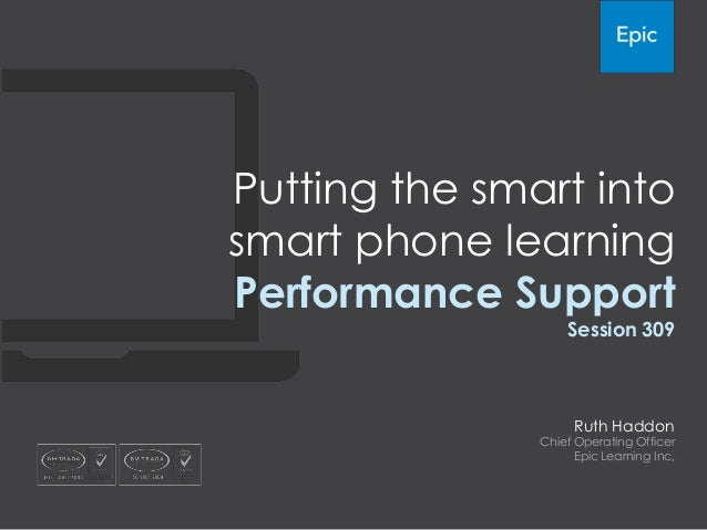 Putting the smart into smart phone learning Performance Support Session 309  Ruth Haddon  Chief Operating Officer Epic Lea...