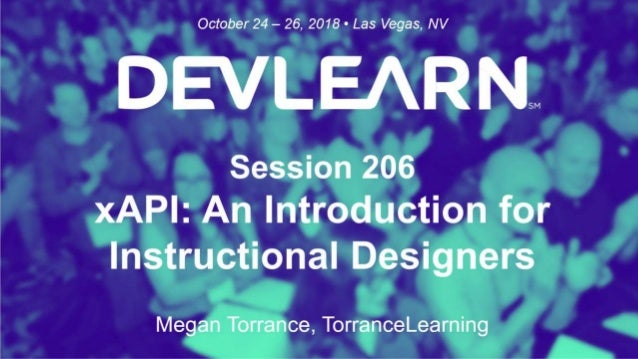 xAPI: An Intro for Instructional Designers Megan Torrance | mtorrance@torrancelearning.com DevLearn 2018 | Session 206 iSt...