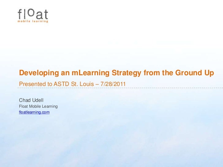 Developing an mLearning Strategy from the Ground Up<br />Presented to ASTD St. Louis – 7/28/2011<br />Chad Udell<br />Floa...
