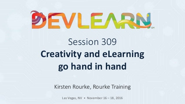Session 309 Creativity and eLearning go hand in hand Kirsten Rourke, Rourke Training Las Vegas, NV • November 16 – 18, 2016