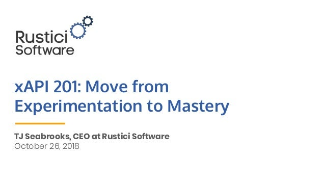 xAPI 201: Move from Experimentation to Mastery TJ Seabrooks, CEO at Rustici Software October 26, 2018