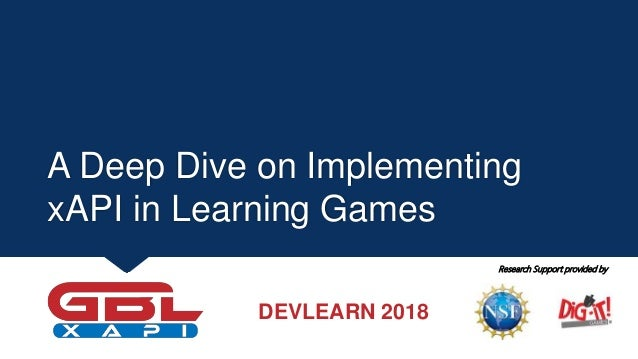 A Deep Dive on Implementing xAPI in Learning Games Research Support provided by DEVLEARN 2018