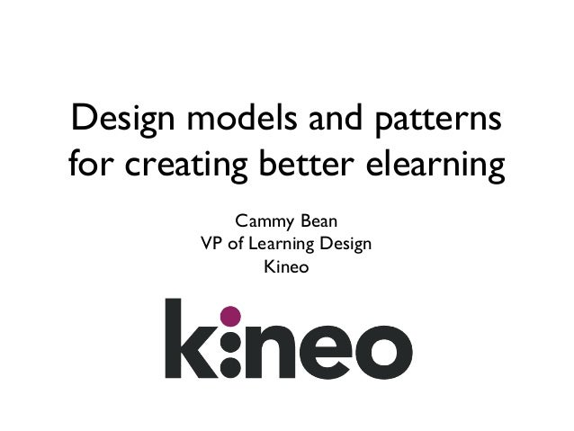 Design models and patterns for creating better elearning Cammy Bean VP of Learning Design Kineo