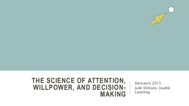 THE SCIENCE OF ATTENTION, WILLPOWER, AND DECISION- MAKING DevLearn 2015 Julie Dirksen, Usable Learning