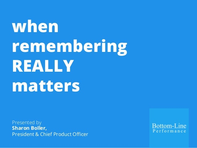 when  remembering  REALLY  matters  Presented by  Sharon Boller,  President & Chief Product Officer
