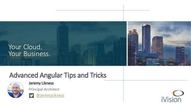 Your Cloud. Your Business. Advanced Angular Tips and Tricks Jeremy Likness Principal Architect @JeremyLikness