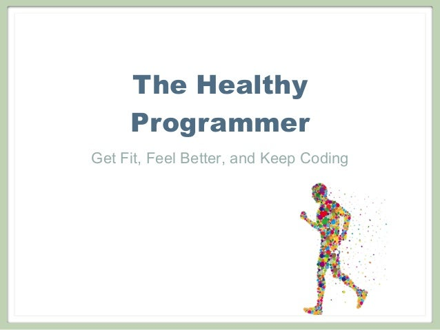 The Healthy Programmer Get Fit, Feel Better, and Keep Coding