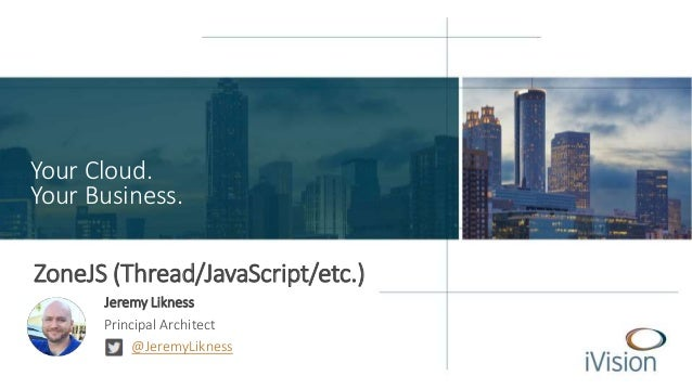 Your Cloud. Your Business. ZoneJS (Thread/JavaScript/etc.) Jeremy Likness Principal Architect @JeremyLikness