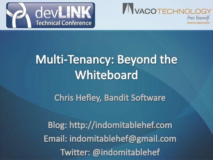 Multi-Tenancy: Beyond the Whiteboard<br />Chris Hefley, Bandit Software<br />Blog: http://indomitablehef.com<br />Email: i...