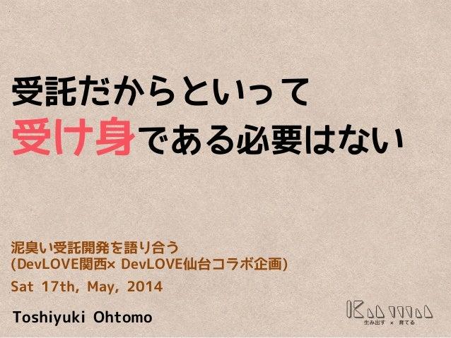 受託だからといって 受け身である必要はない 泥臭い受託開発を語り合う (DevLOVE関西×DevLOVE仙台コラボ企画) Sat 17th, May, 2014 Toshiyuki Ohtomo