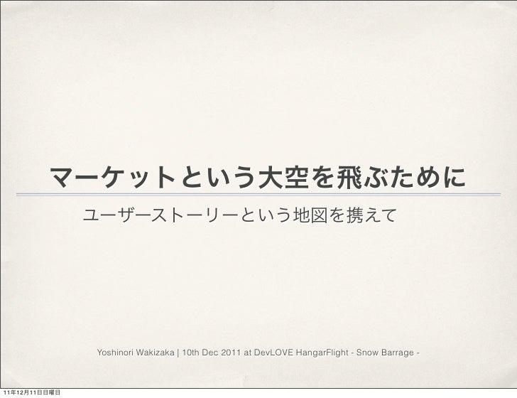 マーケットという大空を飛ぶために               ユーザーストーリーという地図を携えて               Yoshinori Wakizaka   10th Dec 2011 at DevLOVE HangarFlight...