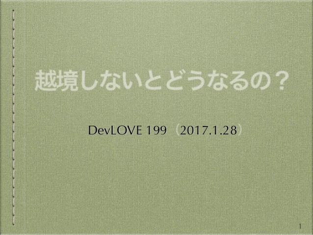 越境しないとどうなるの? DevLOVE 199(2017.1.28) 1