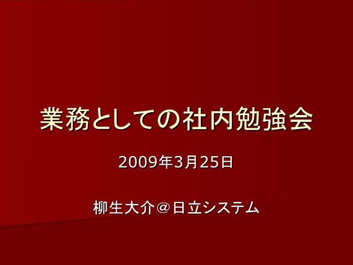 業務としての社内勉強会    2009年3月25日    柳生大介@日立システム