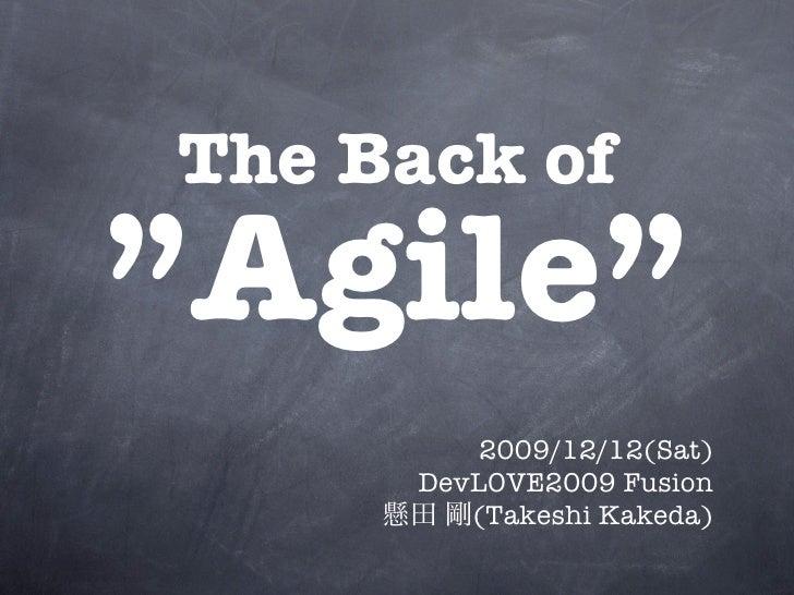 """The Back of """"Agile""""           2009/12/12(Sat)       DevLOVE2009 Fusion          (Takeshi Kakeda)"""