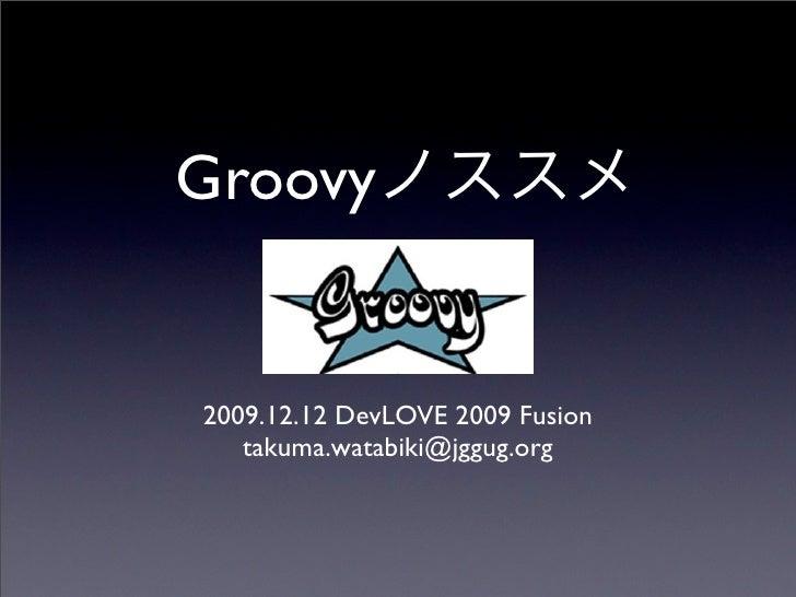 Groovy   2009.12.12 DevLOVE 2009 Fusion    takuma.watabiki@jggug.org