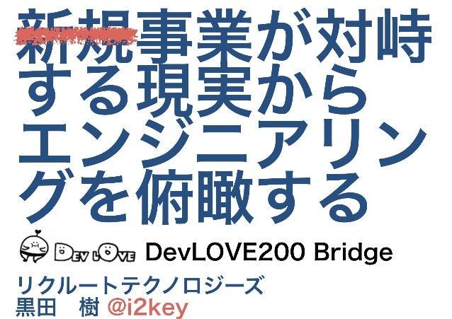 新規事業が対峙 する現実から エンジニアリン グを俯瞰する リクルートテクノロジーズ 黒田 樹 @i2key DevLOVE200 Bridge