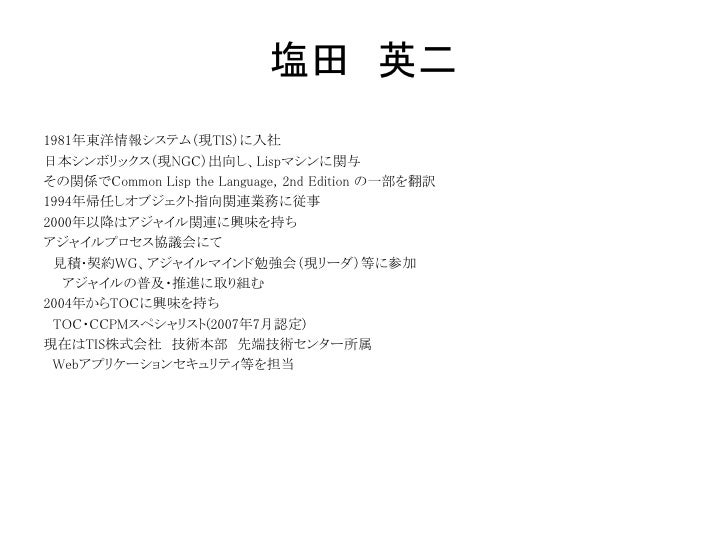 塩田 英二1981年東洋情報システム(現TIS)に入社日本シンボリックス(現NGC)出向し、Lispマシンに関与その関係でCommon Lisp the Language, 2nd Edition の一部を翻訳1994年帰任しオブジェクト指向関...