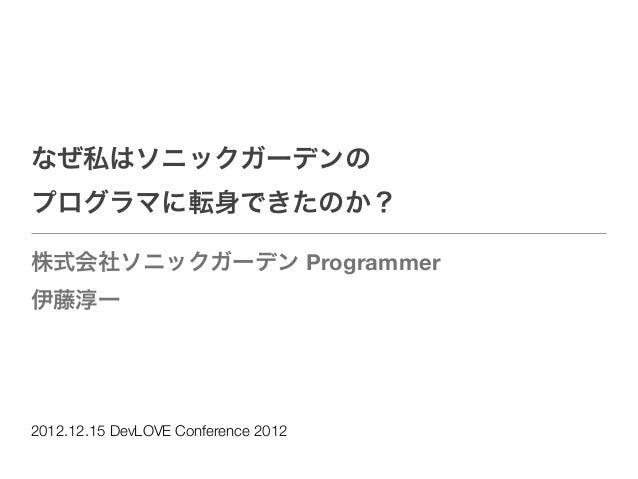 なぜ私はソニックガーデンのプログラマに転身できたのか?株式会社ソニックガーデン Programmer伊藤淳一2012.12.15 DevLOVE Conference 2012