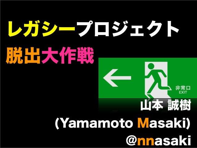 レガシープロジェクト脱出大作戦            山本 誠樹  (Yamamoto Masaki)          @nnasaki