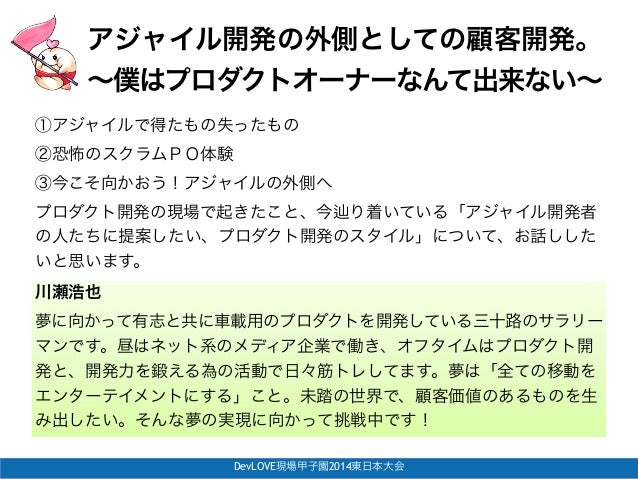 DevLOVE現場甲子園2014東日本大会 アジャイル開発の外側としての顧客開発。! ∼僕はプロダクトオーナーなんて出来ない∼ 川瀬浩也 夢に向かって有志と共に車載用のプロダクトを開発している三十路のサラリー マンです。昼はネット系のメディア企...