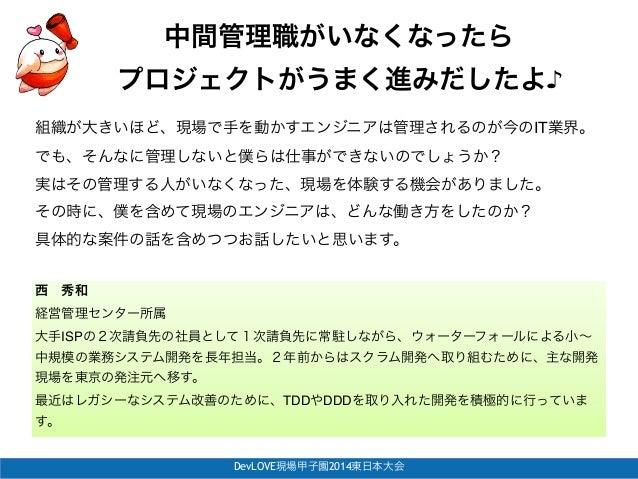 "DevLOVE現場甲子園2014東日本大会 中間管理職がいなくなったら! プロジェクトがうまく進みだしたよ♪ 西秀和 経営管理センター所属"" 大手ISPの2次請負先の社員として1次請負先に常駐しながら、ウォーターフォールによる小∼ 中規模の業..."