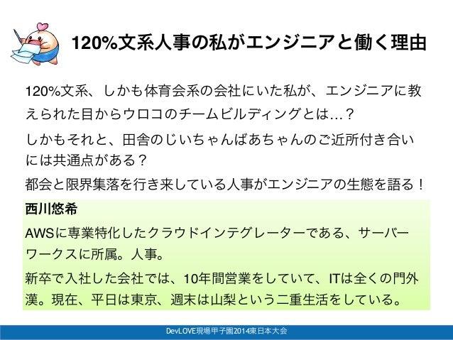 """DevLOVE現場甲子園2014東日本大会 120%文系人事の私がエンジニアと働く理由 西川悠希 AWSに専業特化したクラウドインテグレーターである、サーバー ワークスに所属。人事。"""" 新卒で入社した会社では、10年間営業をしていて、ITは全く..."""