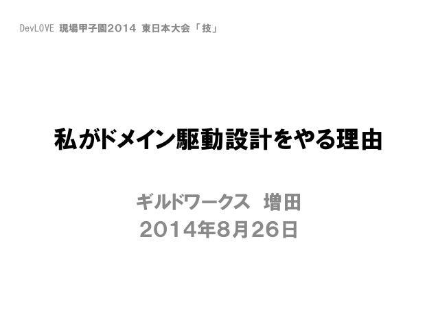 私がドメイン駆動設計をやる理由 ギルドワークス 増田 2014年8月26日 DevLOVE 現場甲子園2014 東日本大会 「技」