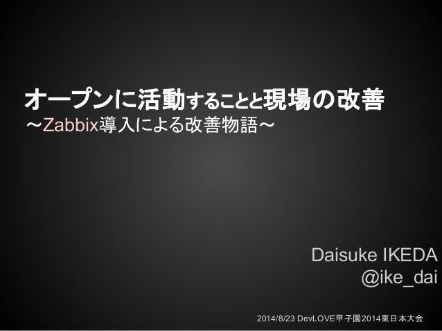 オープンに活動することと現場の改善 ~Zabbix導入による改善物語~ Daisuke IKEDA @ike_dai 2014/8/23 DevLOVE甲子園2014東日本大会