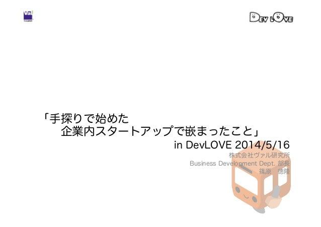 「手探りで始めた 企業内スタートアップで嵌まったこと」 in DevLOVE 2014/5/16 株式会社ヴァル研究所 Business Development Dept. 部長 篠原徳隆