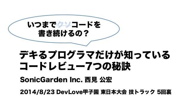 いつまでクソコードを 書き続けるの? デキるプログラマだけが知っている コードレビュー7つの秘訣 SonicGarden Inc. 西見 公宏 2014/8/23 DevLove甲子園 東日本大会 技トラック 5回裏