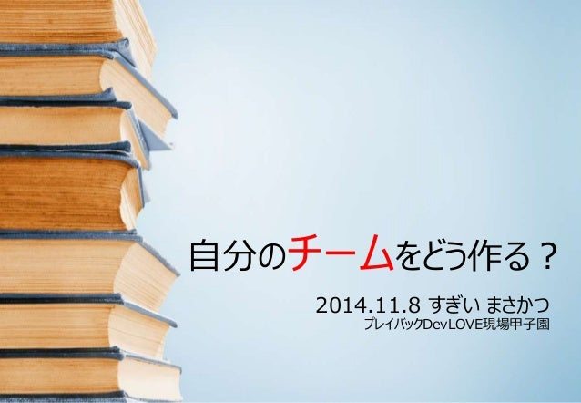 自分のチームをどう作る?  2014.11.8 すぎいまさかつ  プレイバックDevLOVE現場甲子園