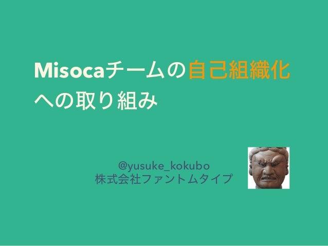 Misocaチームの自己組織化 への取り組み @yusuke_kokubo 株式会社ファントムタイプ