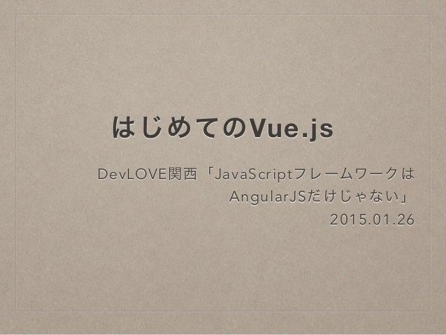 はじめてのVue.js DevLOVE関西「JavaScriptフレームワークは AngularJSだけじゃない」 2015.01.26