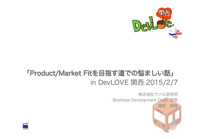 「Product/Market Fitを目指す道での悩ましい話」 in DevLOVE 関西 2015/2/7 株式会社ヴァル研究所 Business Development Dept. 部長 篠原 徳隆 1