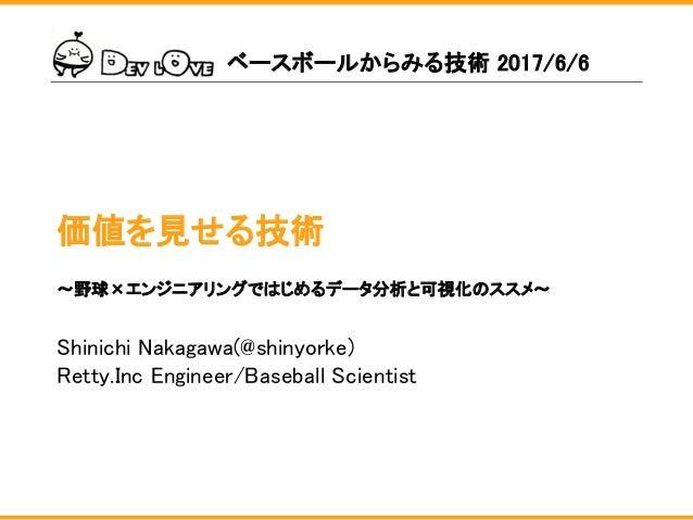 価値を見せる技術 Shinichi Nakagawa(@shinyorke) Retty.Inc Engineer/Baseball Scientist ベースボールからみる技術 2017/6/6 〜野球×エンジニアリングではじめるデータ分析と...