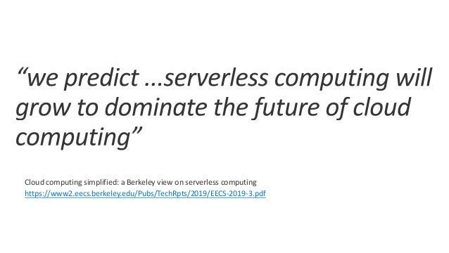 Cloud computing simplified: a Berkeley view on serverless computing https://www2.eecs.berkeley.edu/Pubs/TechRpts/2019/EECS...