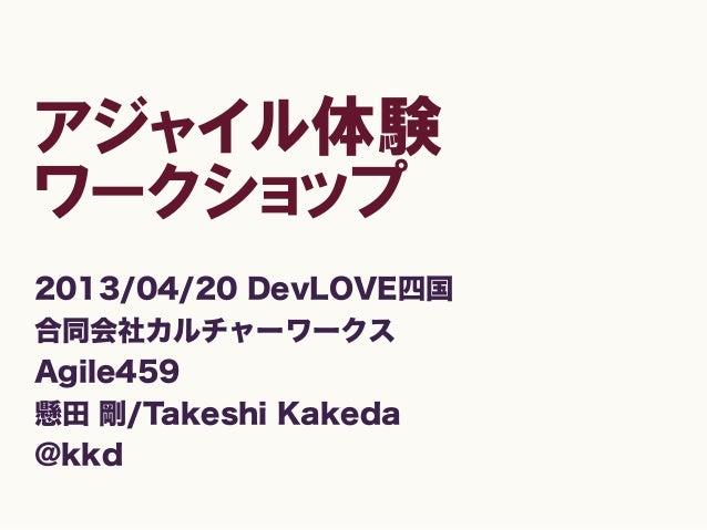 アジャイル体験ワークショップ2013/04/20 DevLOVE四国合同会社カルチャーワークスAgile459懸田 剛/Takeshi Kakeda@kkd