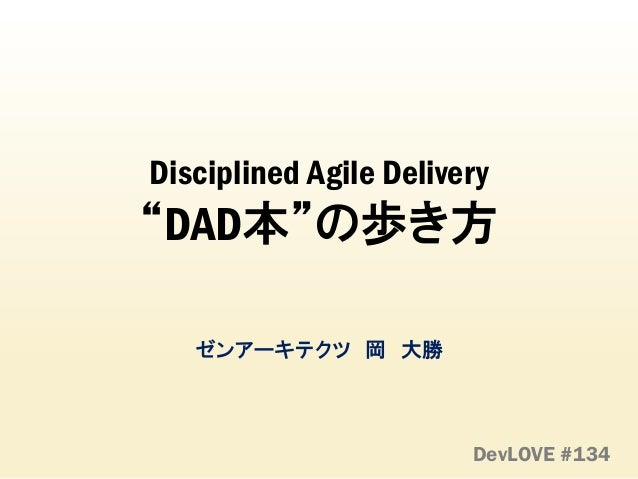"Disciplined Agile Delivery ""DAD本""の歩き方 ゼンアーキテクツ 岡 大勝 DevLOVE #134"