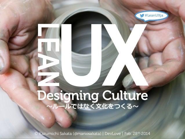 UX  #LeanUXja  LEAN    Designing Culture 〜~ルールではなく⽂文化をつくる〜~  © Kazumichi Sakata (@mariosakata) | DevLove | Feb. 28th 201...