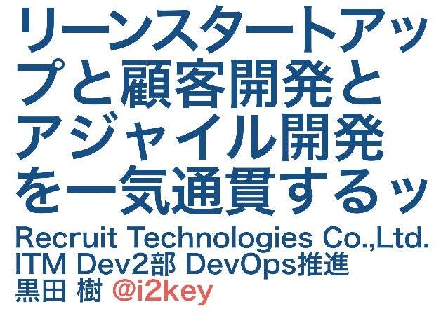 リーンスタートアッ プと顧客開発と アジャイル開発 を一気通貫するッ Recruit Technologies Co.,Ltd. ITM Dev2部 DevOps推進 黒田 樹 @i2key
