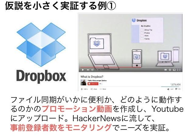 ファイル同期がいかに便利か、どのように動作す るのかのプロモーション動画を作成し、Youtube にアップロード。HackerNewsに流して、 事前登録者数をモニタリングでニーズを実証。 仮説を小さく実証する例①