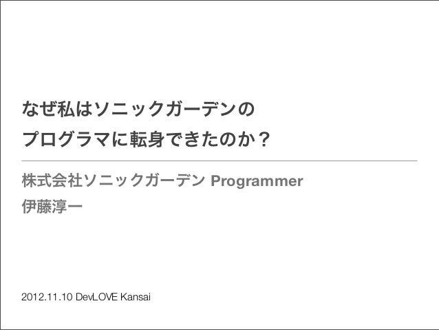 なぜ私はソニックガーデンのプログラマに転身できたのか?株式会社ソニックガーデン Programmer伊藤淳一2012.11.10 DevLOVE Kansai