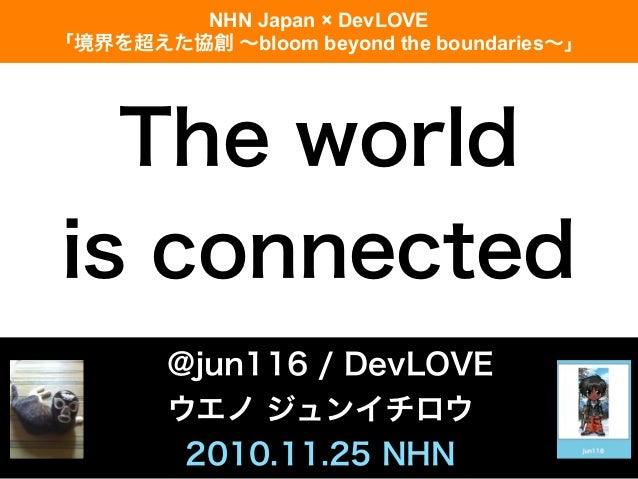 The world is connected @jun116 / DevLOVE ウエノ ジュンイチロウ 2010.11.25 NHN NHN Japan × DevLOVE 「境界を超えた協創 ∼bloom beyond the bounda...