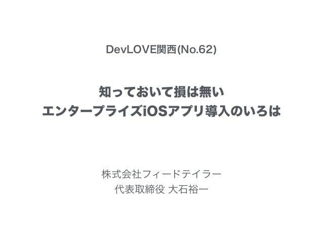 DevLOVE関西(No.62) 知っておいて損は無い エンタープライズiOSアプリ導入のいろは 株式会社フィードテイラー 代表取締役 大石裕一