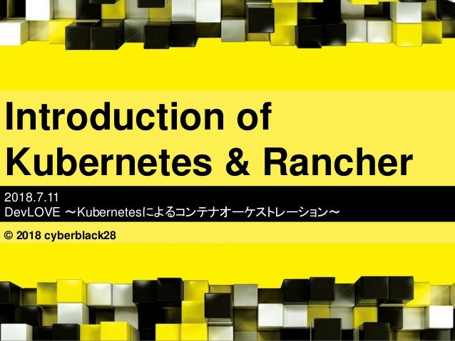 Introduction of Kubernetes & Rancher 2018.7.11 DevLOVE 〜Kubernetesによるコンテナオーケストレーション〜 © 2018 cyberblack28
