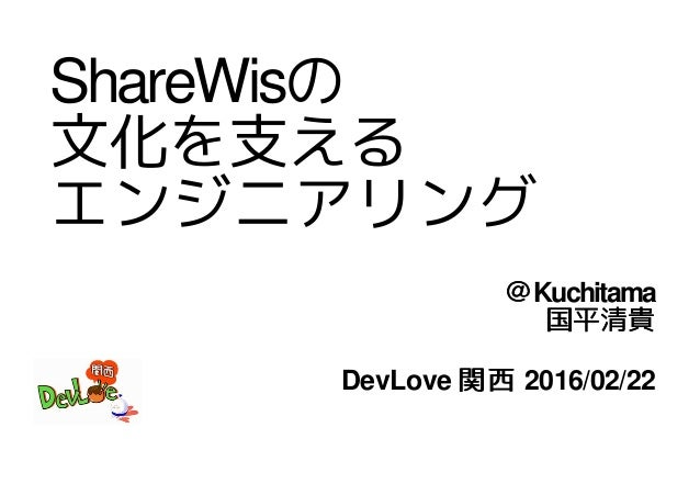 ShareWisの 文化を支える エンジニアリング @Kuchitama 国平清貴 DevLove 関西 2016/02/22