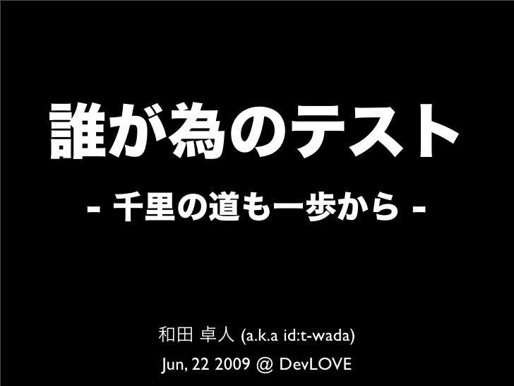 誰が為のテスト - 千里の道も一歩から - 和田 卓人 (a.k.a id:t-wada) Jun, 22 2009 @ DevLOVE