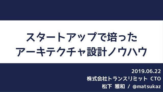 スタートアップで培った アーキテクチャ設計ノウハウ 松下 雅和 / @matsukaz 株式会社トランスリミット CTO 2019.06.22