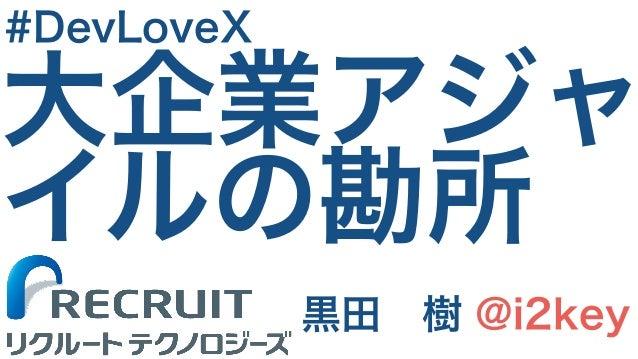大企業アジャ イルの勘所 黒田 樹 @i2key #DevLoveX